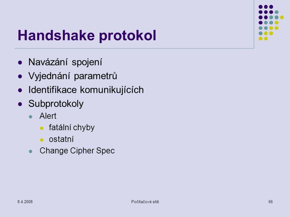 8.4.2008Počítačové sítě66 Handshake protokol Navázání spojení Vyjednání parametrů Identifikace komunikujících Subprotokoly Alert fatální chyby ostatní