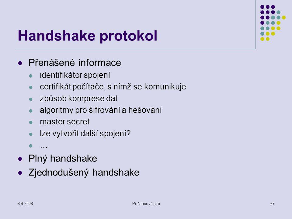 8.4.2008Počítačové sítě67 Handshake protokol Přenášené informace identifikátor spojení certifikát počítače, s nímž se komunikuje způsob komprese dat a