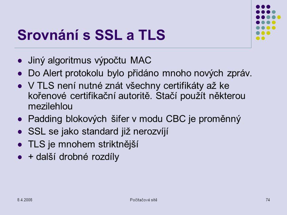 8.4.2008Počítačové sítě74 Srovnání s SSL a TLS Jiný algoritmus výpočtu MAC Do Alert protokolu bylo přidáno mnoho nových zpráv. V TLS není nutné znát v