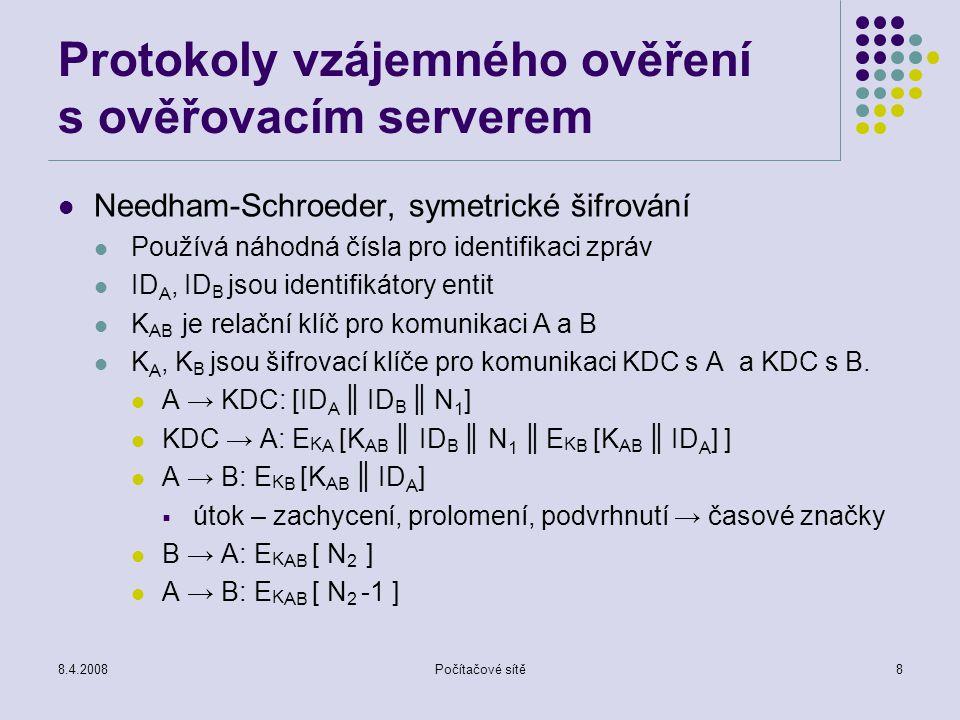 8.4.2008Počítačové sítě8 Protokoly vzájemného ověření s ověřovacím serverem Needham-Schroeder, symetrické šifrování Používá náhodná čísla pro identifi