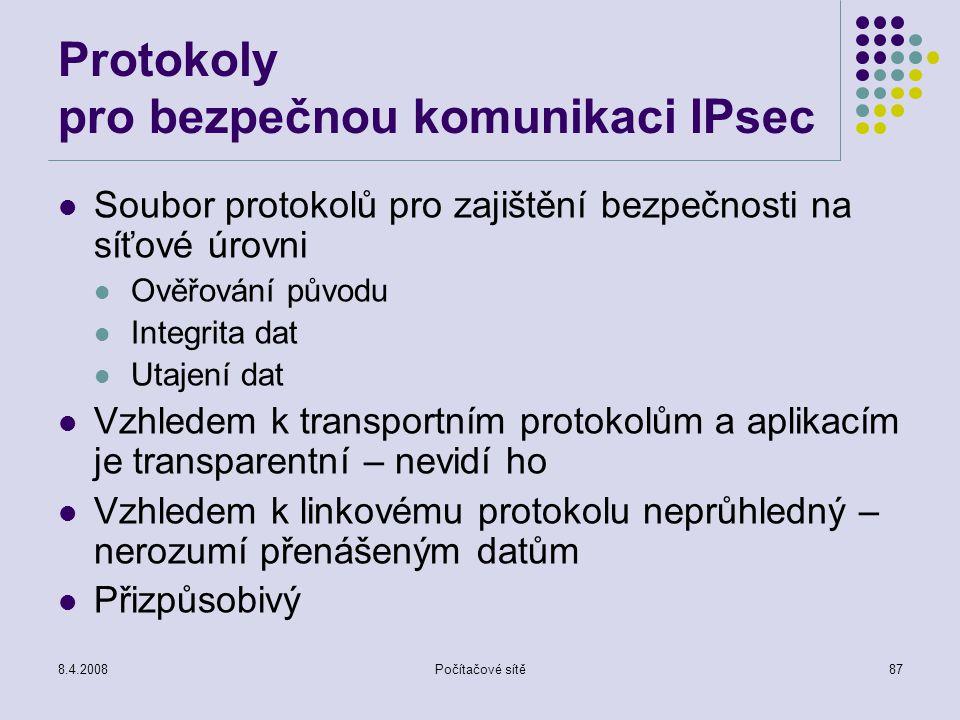 8.4.2008Počítačové sítě87 Protokoly pro bezpečnou komunikaci IPsec Soubor protokolů pro zajištění bezpečnosti na síťové úrovni Ověřování původu Integr