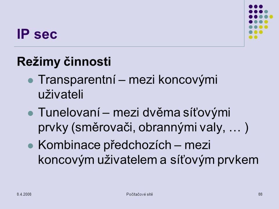 8.4.2008Počítačové sítě88 IP sec Režimy činnosti Transparentní – mezi koncovými uživateli Tunelovaní – mezi dvěma síťovými prvky (směrovači, obrannými