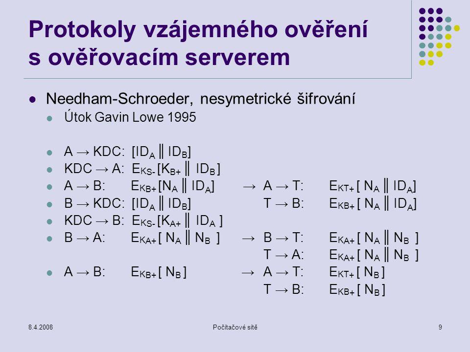 8.4.2008Počítačové sítě9 Protokoly vzájemného ověření s ověřovacím serverem Needham-Schroeder, nesymetrické šifrování Útok Gavin Lowe 1995 A → KDC: [I