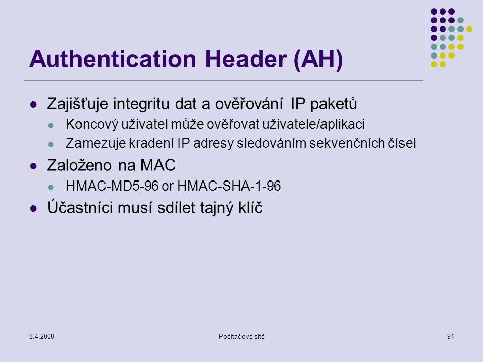 8.4.2008Počítačové sítě91 Authentication Header (AH) Zajišťuje integritu dat a ověřování IP paketů Koncový uživatel může ověřovat uživatele/aplikaci Z
