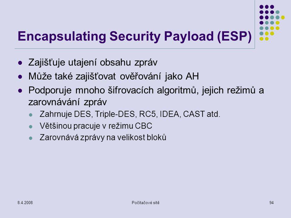 8.4.2008Počítačové sítě94 Encapsulating Security Payload (ESP) Zajišťuje utajení obsahu zpráv Může také zajišťovat ověřování jako AH Podporuje mnoho š