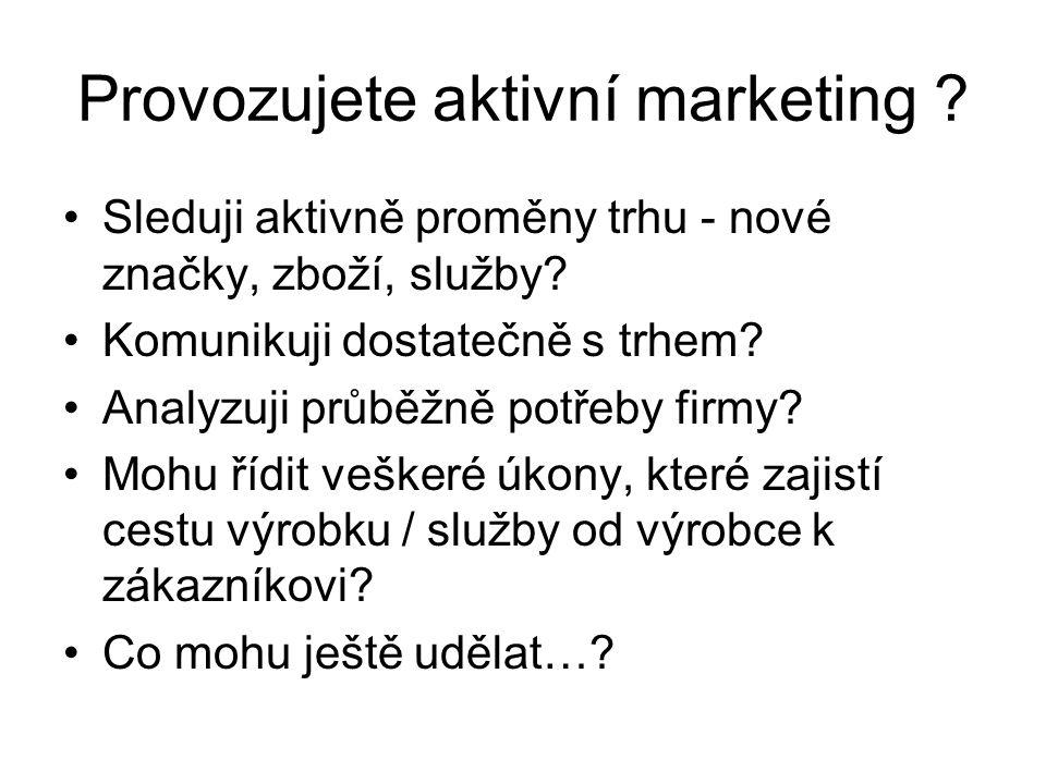 Provozujete aktivní marketing . Sleduji aktivně proměny trhu - nové značky, zboží, služby.