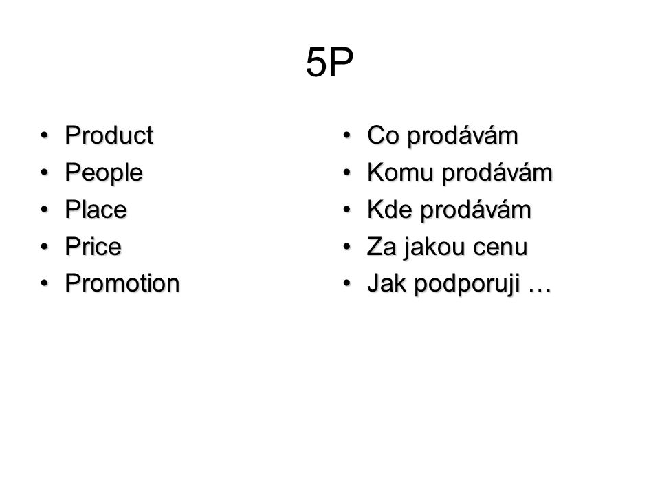 5P ProductProduct PeoplePeople PlacePlace PricePrice PromotionPromotion Co prodávámCo prodávám Komu prodávámKomu prodávám Kde prodávámKde prodávám Za jakou cenuZa jakou cenu Jak podporuji …Jak podporuji …
