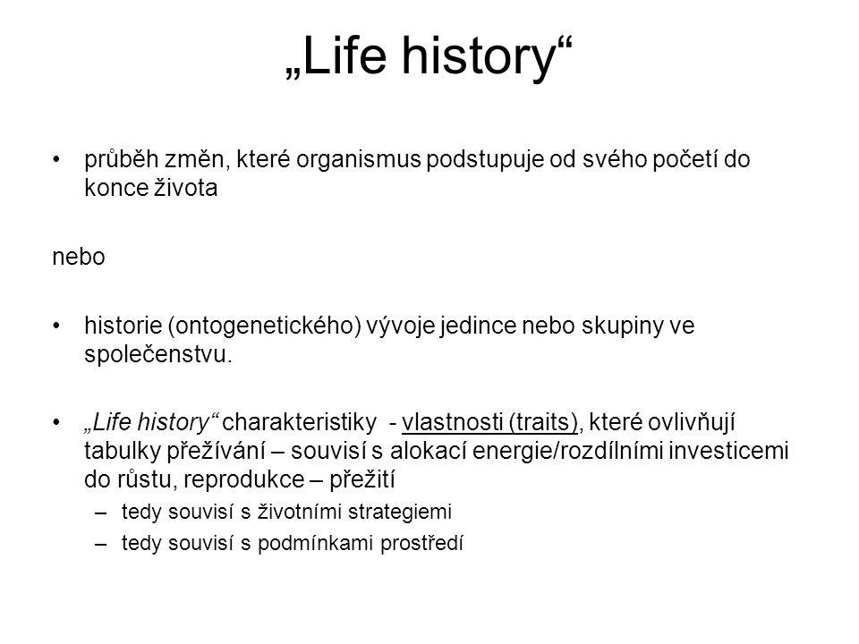 """""""Life history"""" průběh změn, které organismus podstupuje od svého početí do konce života nebo historie (ontogenetického) vývoje jedince nebo skupiny ve"""