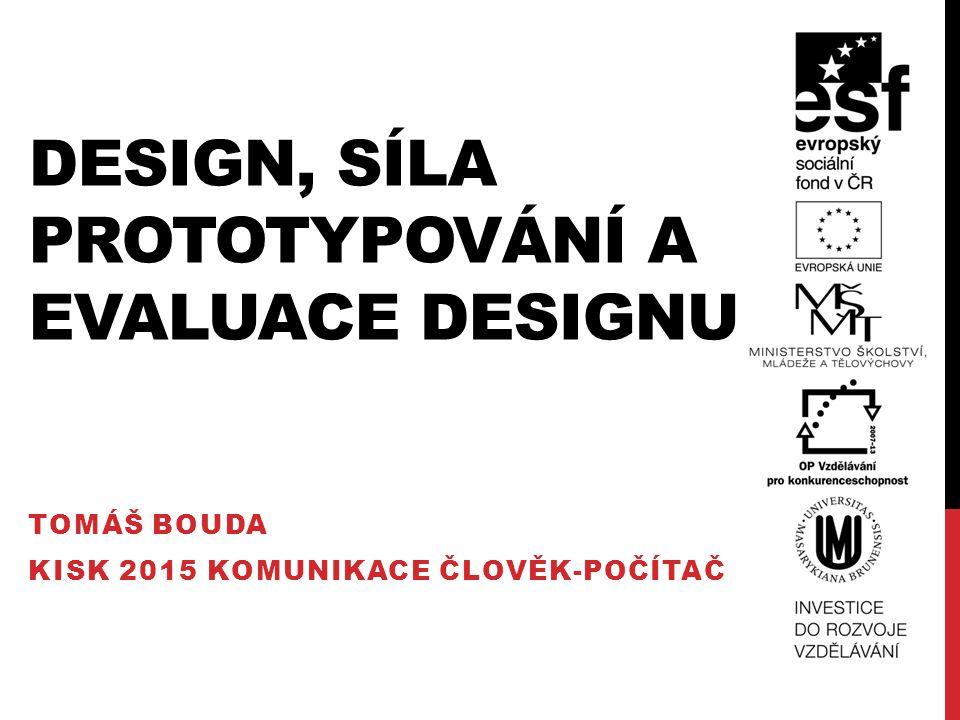 DESIGN, SÍLA PROTOTYPOVÁNÍ A EVALUACE DESIGNU (DESIGN, TOMÁŠ BOUDA KISK 2015 KOMUNIKACE ČLOVĚK-POČÍTAČ