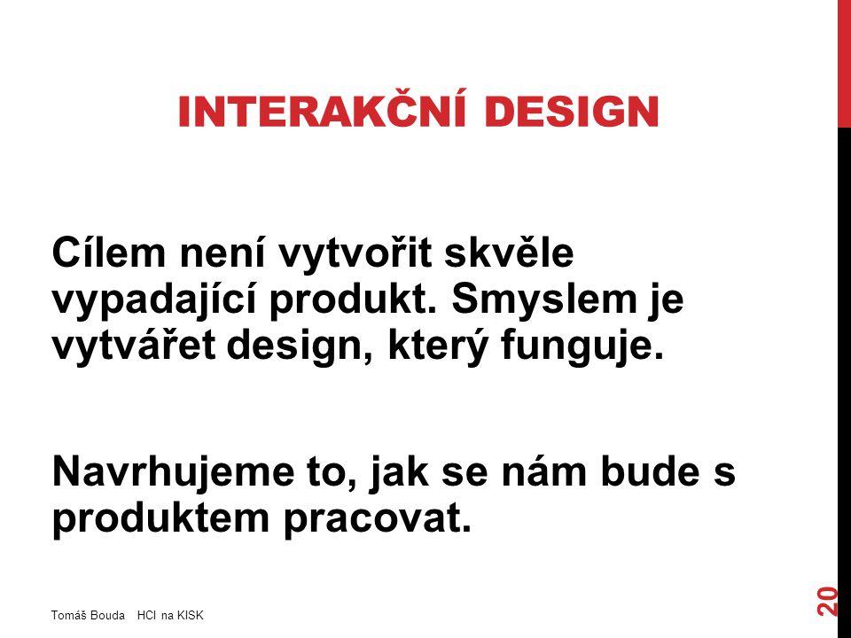 INTERAKČNÍ DESIGN Cílem není vytvořit skvěle vypadající produkt. Smyslem je vytvářet design, který funguje. Navrhujeme to, jak se nám bude s produktem