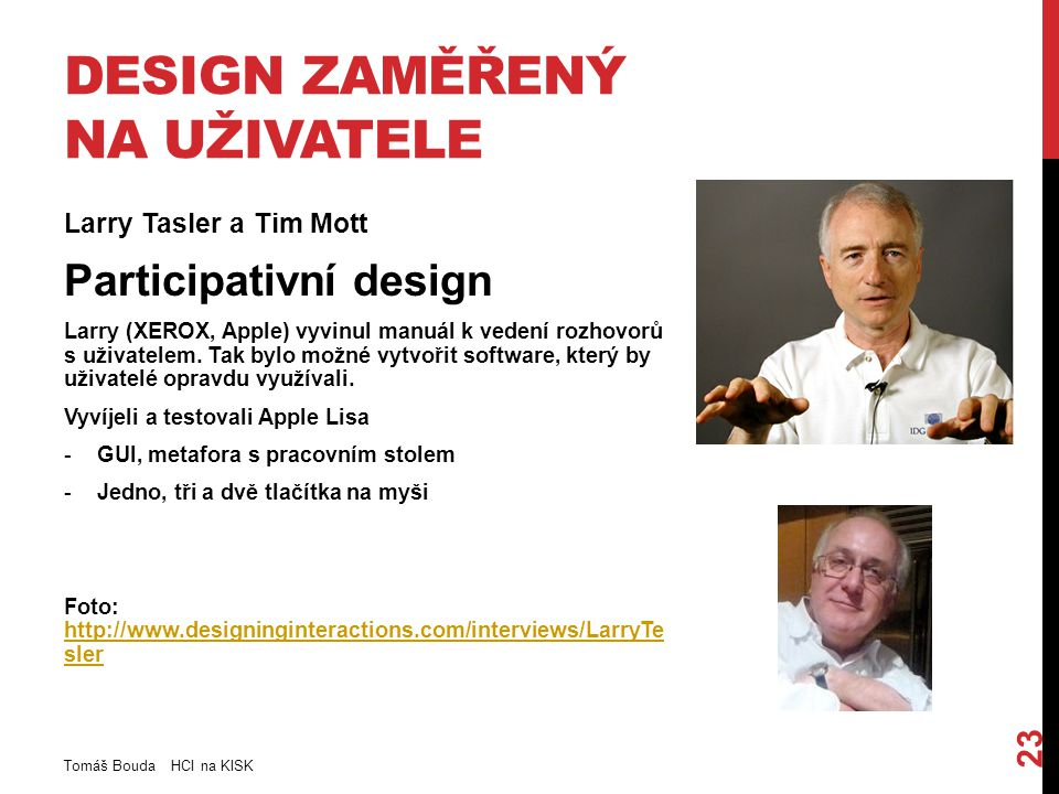 DESIGN ZAMĚŘENÝ NA UŽIVATELE Larry Tasler a Tim Mott Participativní design Larry (XEROX, Apple) vyvinul manuál k vedení rozhovorů s uživatelem.