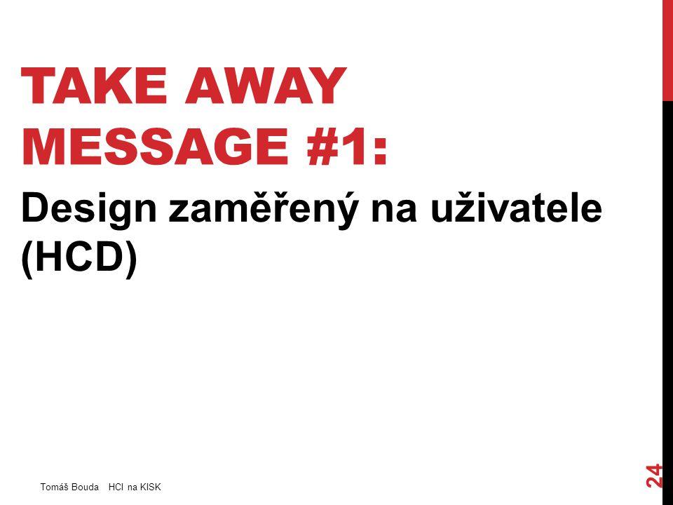 TAKE AWAY MESSAGE #1: Design zaměřený na uživatele (HCD) Tomáš Bouda HCI na KISK 24