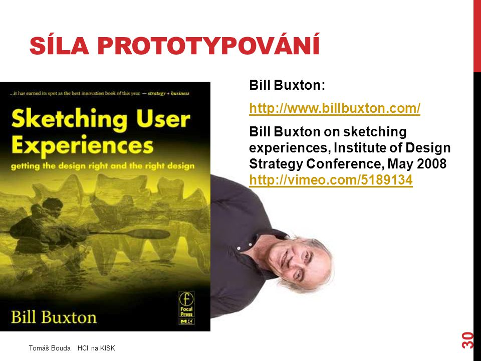 SÍLA PROTOTYPOVÁNÍ Bill Buxton: http://www.billbuxton.com/ Bill Buxton on sketching experiences, Institute of Design Strategy Conference, May 2008 http://vimeo.com/5189134 http://vimeo.com/5189134 Tomáš Bouda HCI na KISK 30