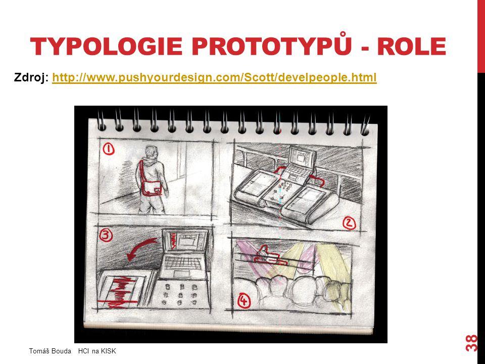 TYPOLOGIE PROTOTYPŮ - ROLE Zdroj: http://www.pushyourdesign.com/Scott/develpeople.htmlhttp://www.pushyourdesign.com/Scott/develpeople.html Tomáš Bouda HCI na KISK 38
