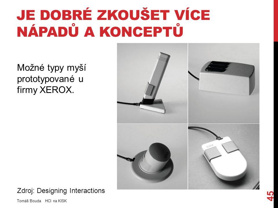 JE DOBRÉ ZKOUŠET VÍCE NÁPADŮ A KONCEPTŮ Tomáš Bouda HCI na KISK 45 Zdroj: Designing Interactions Možné typy myší prototypované u firmy XEROX.