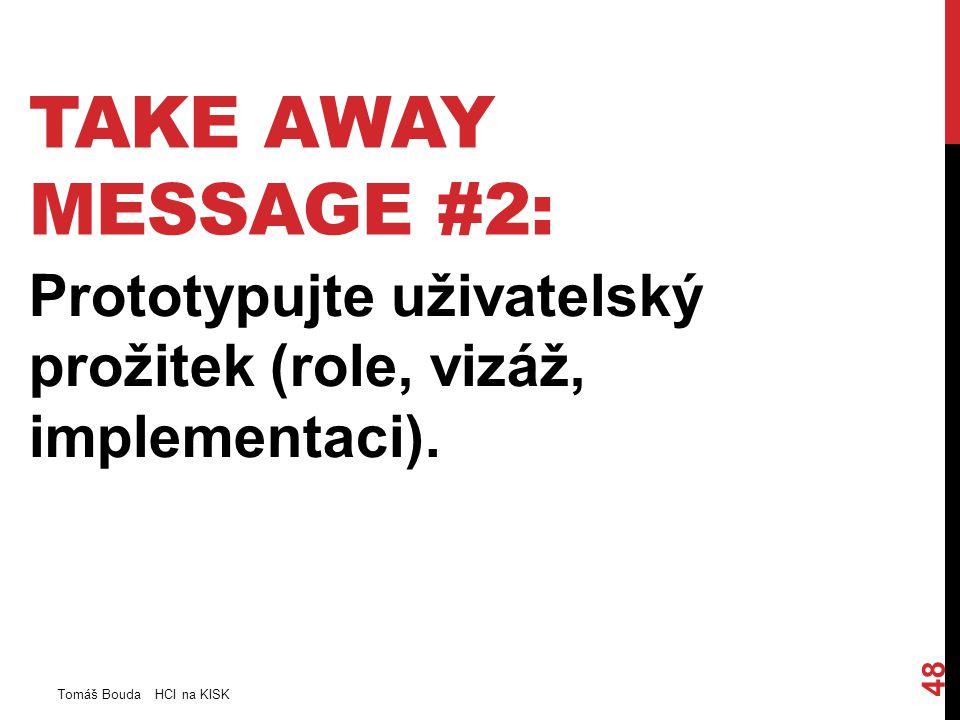 TAKE AWAY MESSAGE #2: Prototypujte uživatelský prožitek (role, vizáž, implementaci). Tomáš Bouda HCI na KISK 48