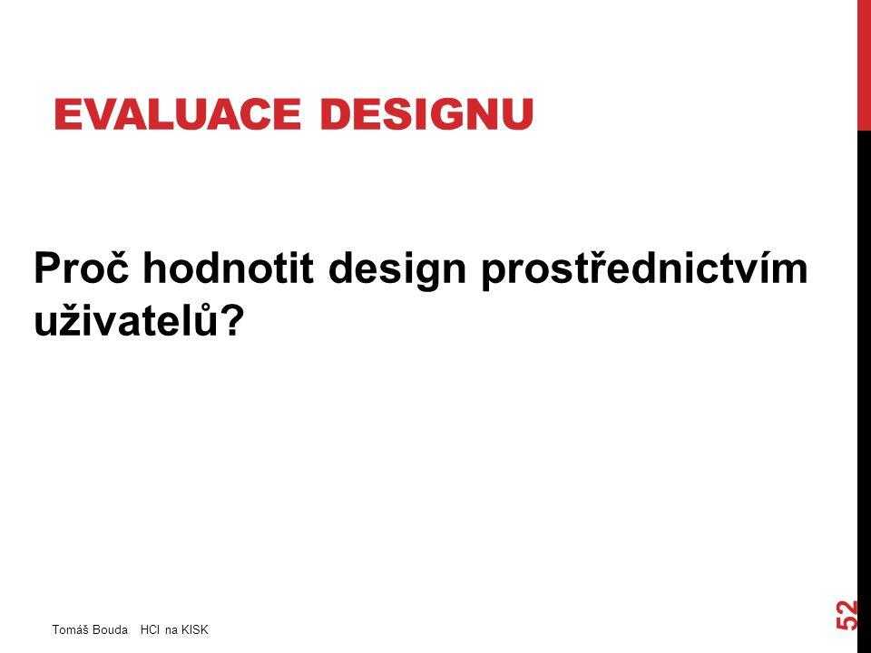 EVALUACE DESIGNU Proč hodnotit design prostřednictvím uživatelů? Tomáš Bouda HCI na KISK 52