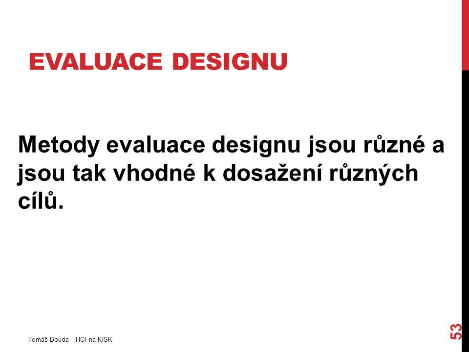 EVALUACE DESIGNU Metody evaluace designu jsou různé a jsou tak vhodné k dosažení různých cílů. Tomáš Bouda HCI na KISK 53