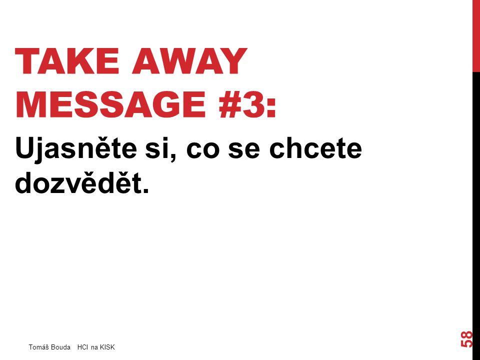 TAKE AWAY MESSAGE #3: Ujasněte si, co se chcete dozvědět. Tomáš Bouda HCI na KISK 58