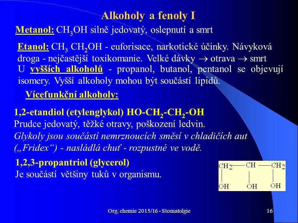 Org. chemie 2015/16 - Stomatolgie16 Alkoholy a fenoly I Metanol: CH 3 OH silně jedovatý, oslepnutí a smrt U vyšších alkoholů - propanol, butanol, pent