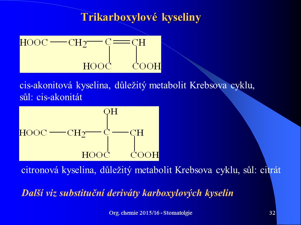 Org. chemie 2015/16 - Stomatolgie32 Trikarboxylové kyseliny cis-akonitová kyselina, důležitý metabolit Krebsova cyklu, sůl: cis-akonitát citronová kys