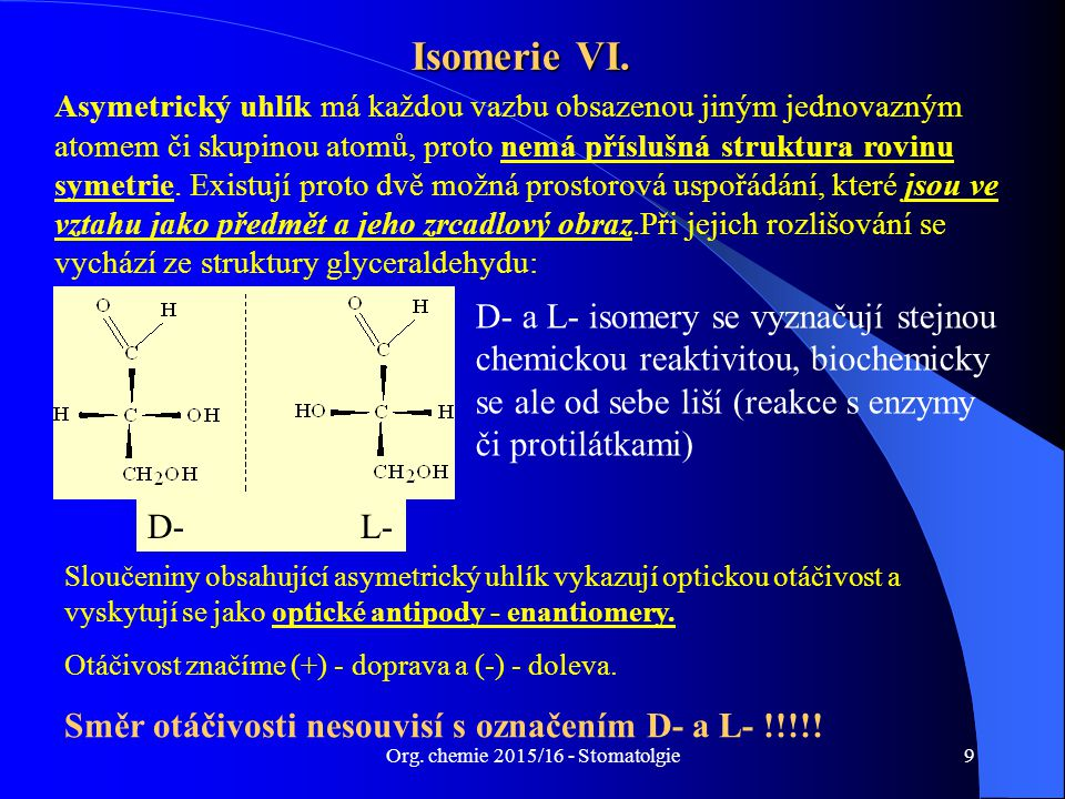 Org. chemie 2015/16 - Stomatolgie9 Isomerie VI. Asymetrický uhlík má každou vazbu obsazenou jiným jednovazným atomem či skupinou atomů, proto nemá pří