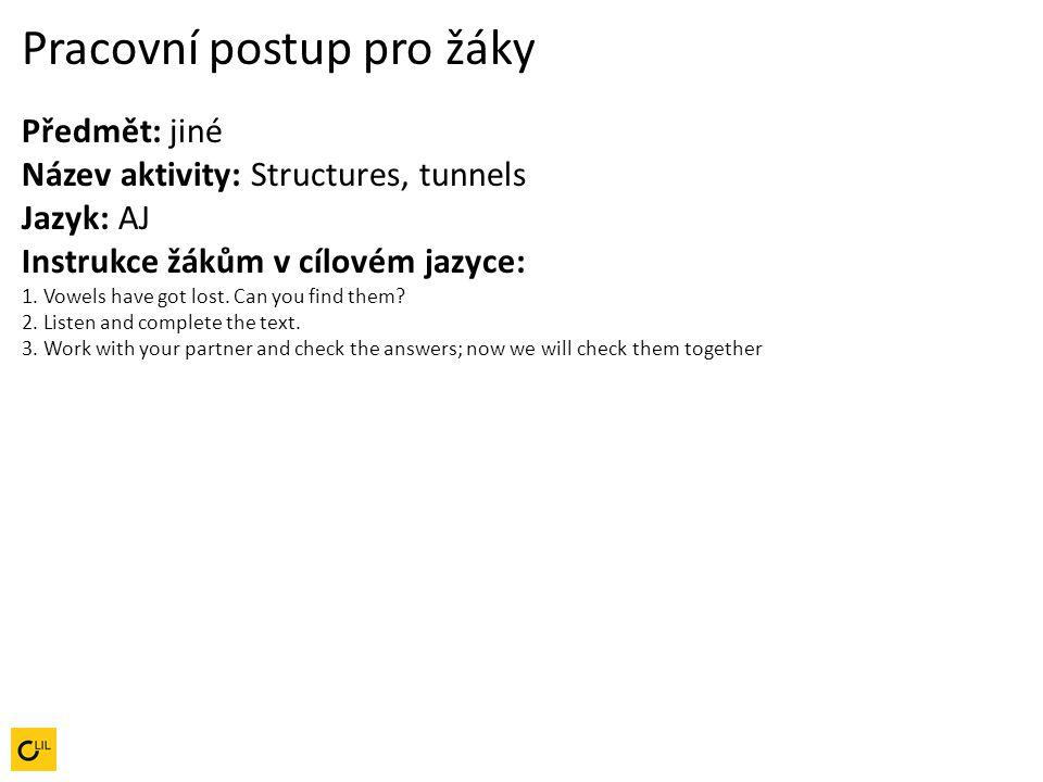 Pracovní postup pro žáky Předmět: jiné Název aktivity: Structures, tunnels Jazyk: AJ Instrukce žákům v cílovém jazyce: 1. Vowels have got lost. Can yo