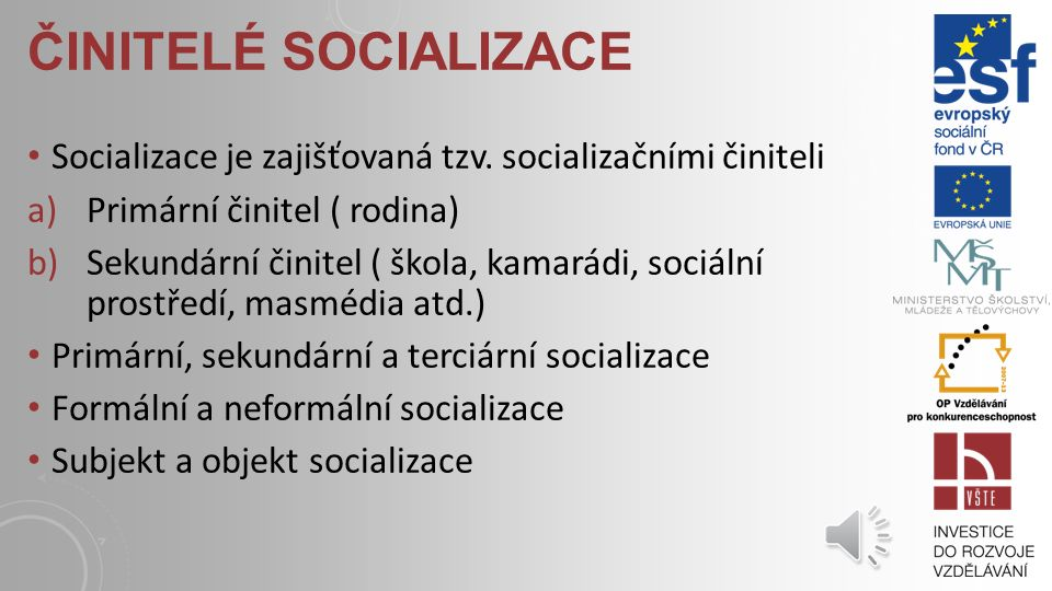SOCIALIZACE – PROCES ZESPOLEČENŠŤOVÁNÍ Účastní se jí každý kdo žije ve společnosti lidí (osvojení formálních i nepsaných pravidel) Úspěšnost socializace ( vnitřní a vnější aspekty) Proces socializace probíhá celý život Podstata socializace Obsah socializace – osvojované prvky, komponenty : a)Hodnotově- normativní b)Mezilidsky vztahové c)Osobnostní d)Způsoby užívání nástrojů e)Nahromaděné poznatky f)Osvojení sociálních rolí