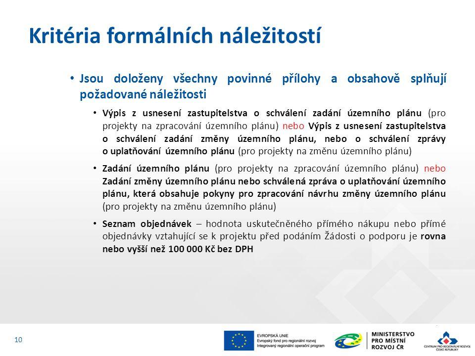 Jsou doloženy všechny povinné přílohy a obsahově splňují požadované náležitosti Výpis z usnesení zastupitelstva o schválení zadání územního plánu (pro projekty na zpracování územního plánu) nebo Výpis z usnesení zastupitelstva o schválení zadání změny územního plánu, nebo o schválení zprávy o uplatňování územního plánu (pro projekty na změnu územního plánu) Zadání územního plánu (pro projekty na zpracování územního plánu) nebo Zadání změny územního plánu nebo schválená zpráva o uplatňování územního plánu, která obsahuje pokyny pro zpracování návrhu změny územního plánu (pro projekty na změnu územního plánu) Seznam objednávek – hodnota uskutečněného přímého nákupu nebo přímé objednávky vztahující se k projektu před podáním Žádosti o podporu je rovna nebo vyšší než 100 000 Kč bez DPH Kritéria formálních náležitostí 10