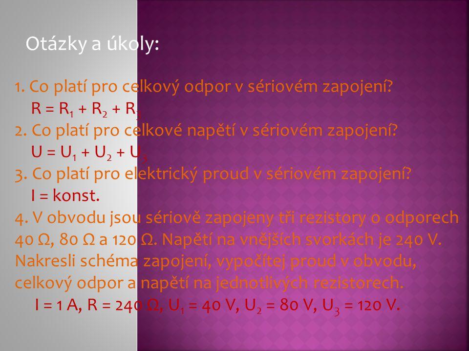 Otázky a úkoly: 1. Co platí pro celkový odpor v sériovém zapojení? R = R 1 + R 2 + R 3 2. Co platí pro celkové napětí v sériovém zapojení? U = U 1 + U