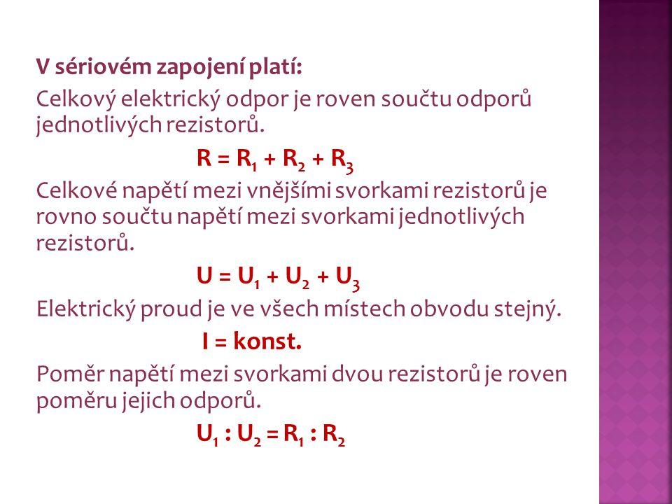 V sériovém zapojení platí: Celkový elektrický odpor je roven součtu odporů jednotlivých rezistorů. R = R 1 + R 2 + R 3 Celkové napětí mezi vnějšími sv