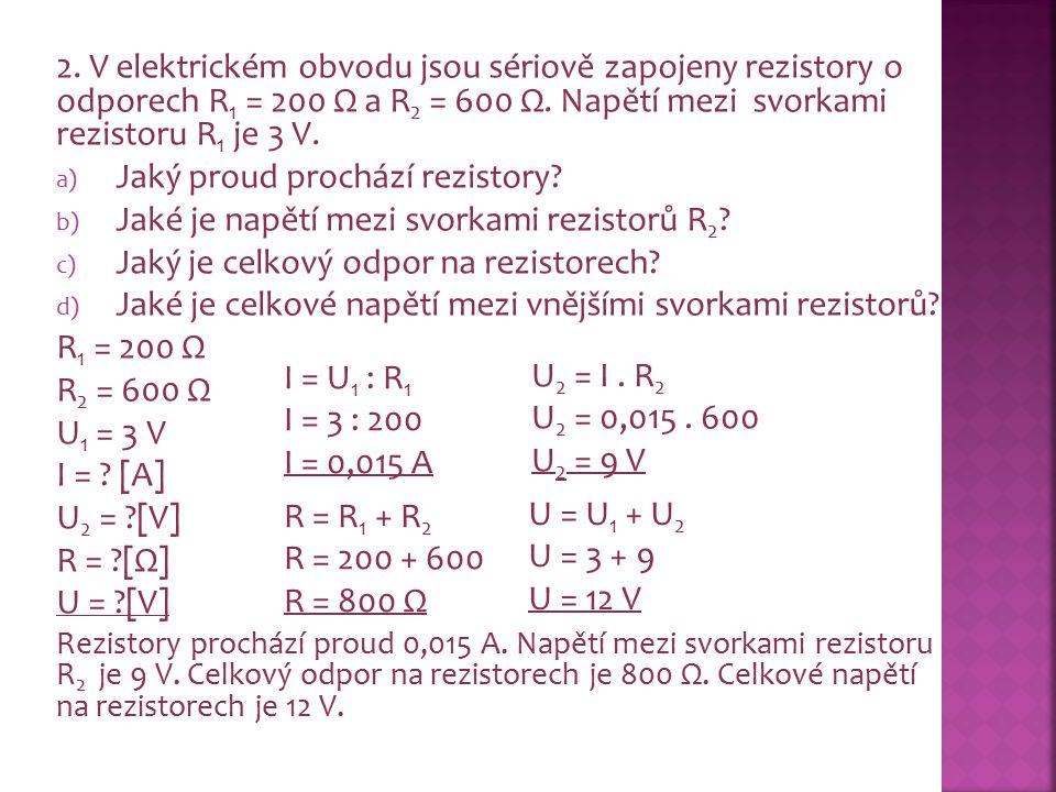 2. V elektrickém obvodu jsou sériově zapojeny rezistory o odporech R 1 = 200 Ω a R 2 = 600 Ω. Napětí mezi svorkami rezistoru R 1 je 3 V. a) Jaký proud