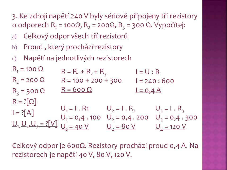 3. Ke zdroji napětí 240 V byly sériově připojeny tři rezistory o odporech R 1 = 100Ω, R 2 = 200Ω, R 3 = 300 Ω. Vypočítej: a) Celkový odpor všech tří r