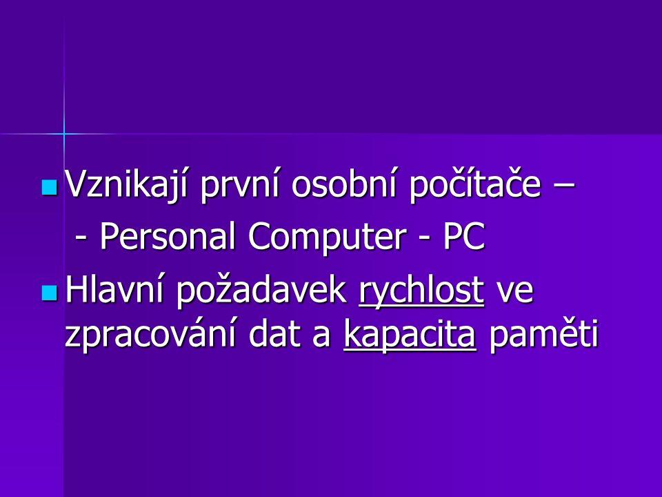 Vznikají první osobní počítače – Vznikají první osobní počítače – - Personal Computer - PC - Personal Computer - PC Hlavní požadavek rychlost ve zprac