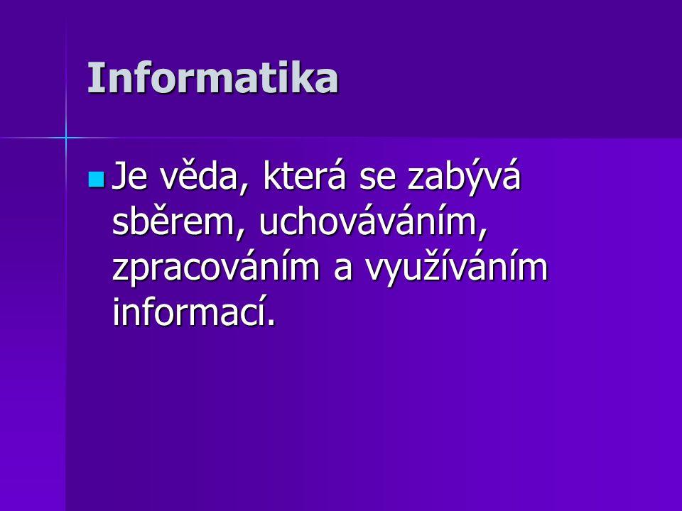 Informatika Je věda, která se zabývá sběrem, uchováváním, zpracováním a využíváním informací. Je věda, která se zabývá sběrem, uchováváním, zpracování