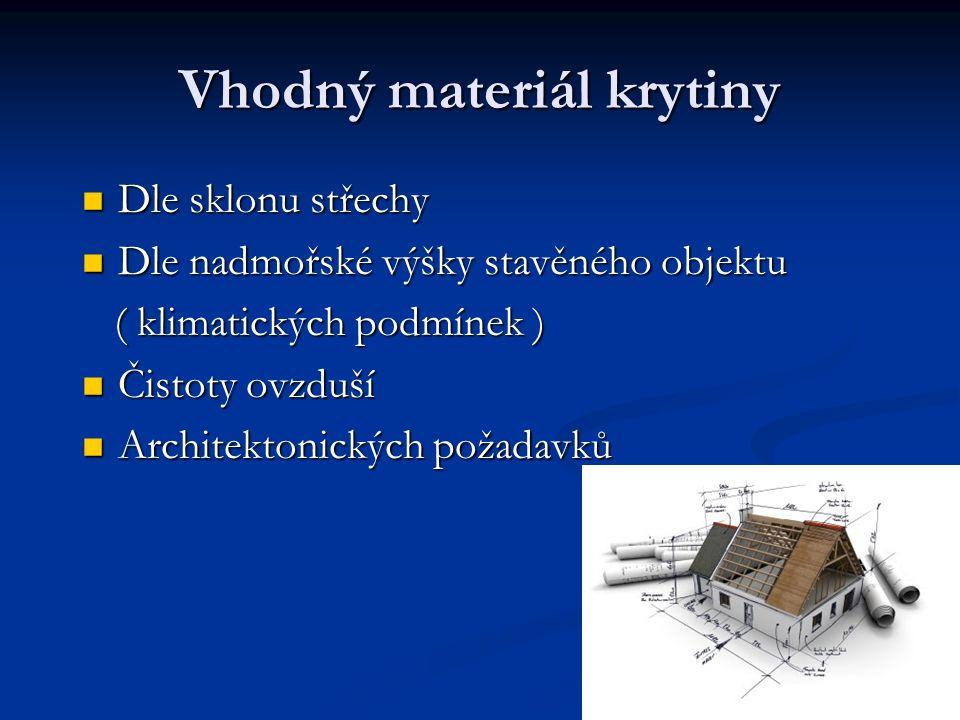 Vhodný materiál krytiny Dle sklonu střechy Dle sklonu střechy Dle nadmořské výšky stavěného objektu Dle nadmořské výšky stavěného objektu ( klimatický