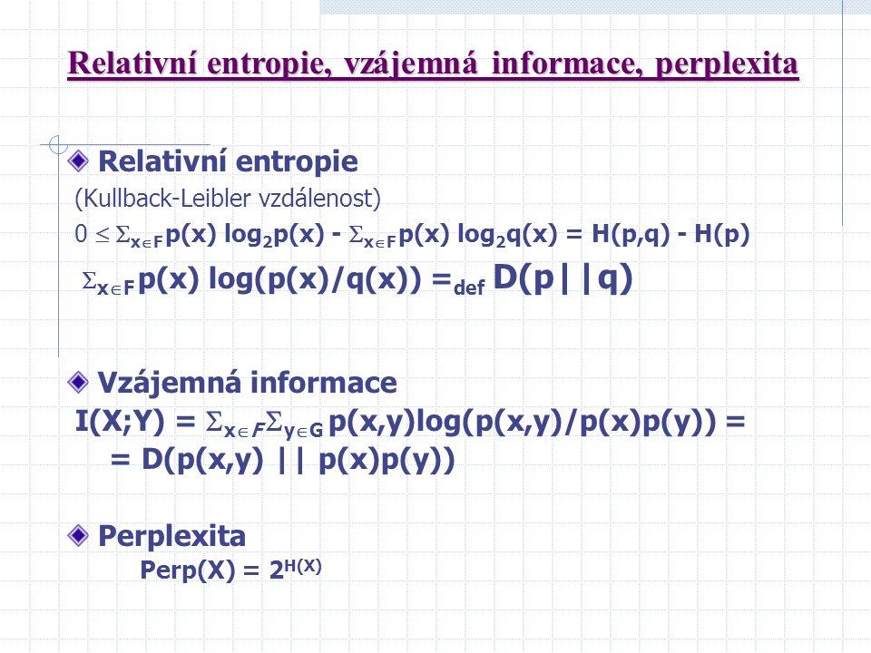 Relativní entropie (Kullback-Leibler vzdálenost) 0   x  F p(x) log 2 p(x) -  x  F p(x) log 2 q(x) = H(p,q) - H(p)  x  F p(x) log(p(x)/q(x)) = def D(p||q) Vzájemná informace I(X;Y) =  x  F  y  G p(x,y)log(p(x,y)/p(x)p(y)) = = D(p(x,y) || p(x)p(y)) Perplexita Perp(X) = 2 H(X)