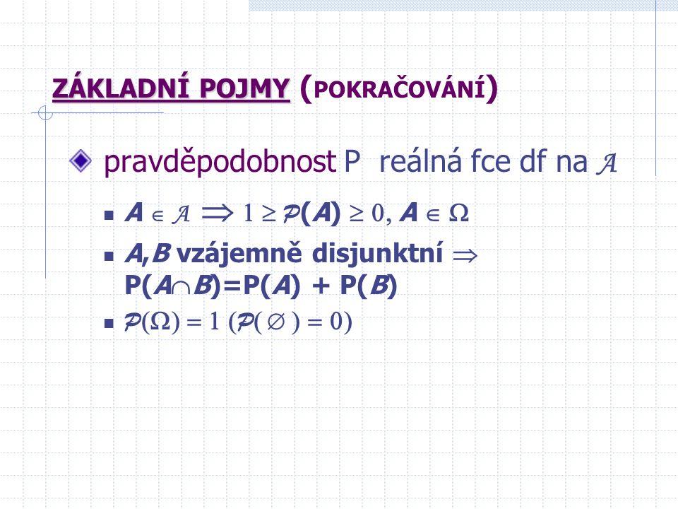 ZÁKLADNÍ POJMY ZÁKLADNÍ POJMY ( POKRAČOVÁNÍ ) pravděpodobnost P reálná fce df na A A  A   P (A)  A  A,B vzájemně disjunktní  P(A  B)=P(A) + P(B) P  P   
