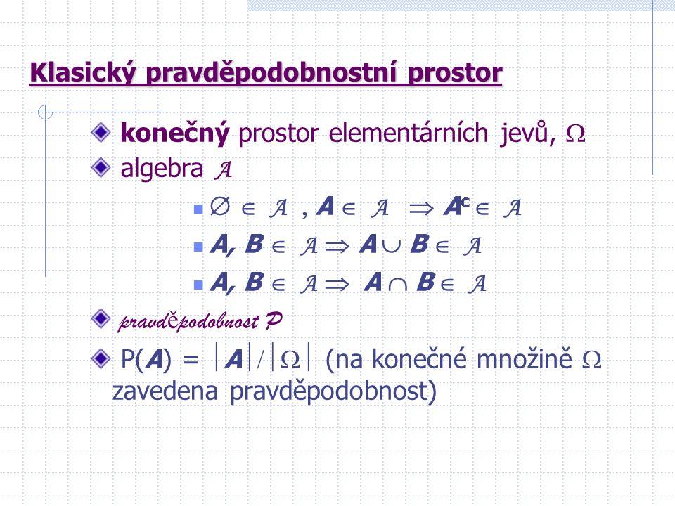 Klasický pravděpodobnostní prostor konečný prostor elementárních jevů,  algebra A   A  A  A  A c  A A, B  A  A  B  A A, B  A  A  B  A pravd ě podobnost P P(A) =  A  (na konečné množině  zavedena pravděpodobnost)