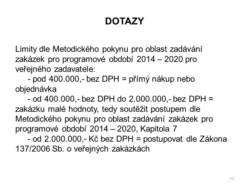 13 Limity dle Metodického pokynu pro oblast zadávání zakázek pro programové období 2014 – 2020 pro veřejného zadavatele: - pod 400.000,- bez DPH = přímý nákup nebo objednávka - od 400.000,- bez DPH do 2.000.000,- bez DPH = zakázku malé hodnoty, tedy soutěžit postupem dle Metodického pokynu pro oblast zadávání zakázek pro programové období 2014 – 2020, Kapitola 7 - od 2.000.000,- Kč bez DPH = postupovat dle Zákona 137/2006 Sb.
