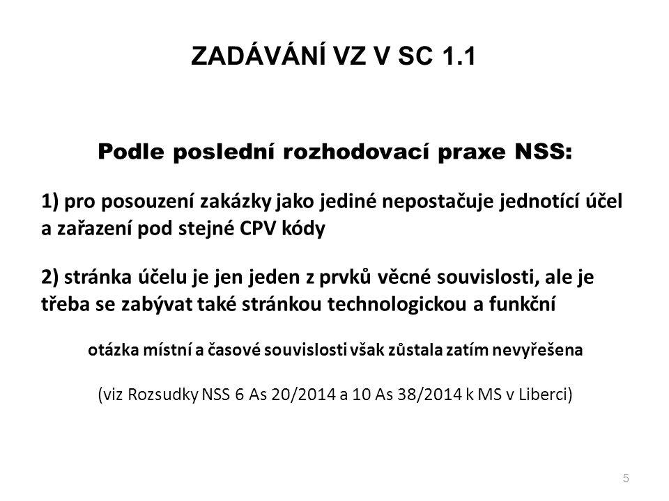 5 Podle poslední rozhodovací praxe NSS: 1) pro posouzení zakázky jako jediné nepostačuje jednotící účel a zařazení pod stejné CPV kódy 2) stránka účelu je jen jeden z prvků věcné souvislosti, ale je třeba se zabývat také stránkou technologickou a funkční otázka místní a časové souvislosti však zůstala zatím nevyřešena (viz Rozsudky NSS 6 As 20/2014 a 10 As 38/2014 k MS v Liberci) ZADÁVÁNÍ VZ V SC 1.1