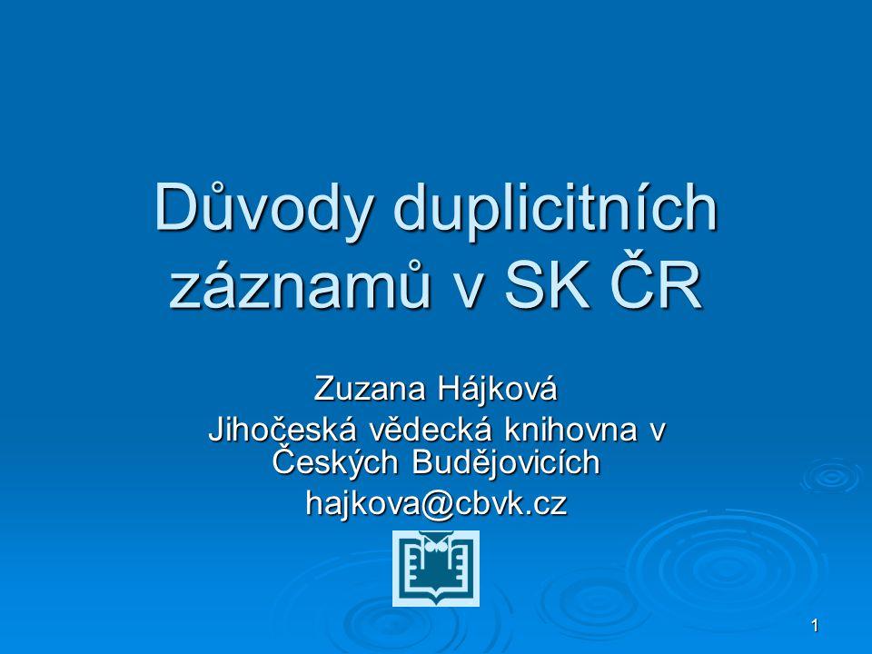 1 Důvody duplicitních záznamů v SK ČR Zuzana Hájková Jihočeská vědecká knihovna v Českých Budějovicích hajkova@cbvk.cz