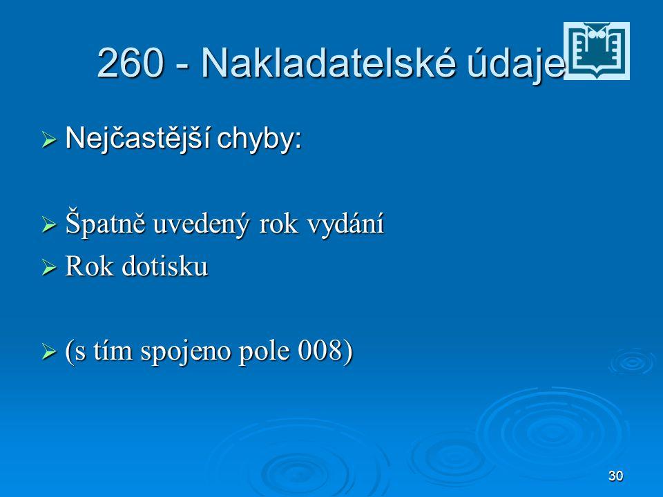 30 260 - Nakladatelské údaje  Nejčastější chyby:  Špatně uvedený rok vydání  Rok dotisku  (s tím spojeno pole 008)