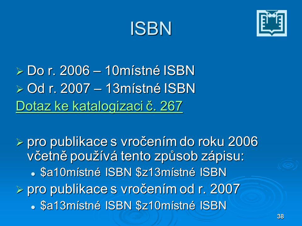 38 ISBN  Do r. 2006 – 10místné ISBN  Od r. 2007 – 13místné ISBN Dotaz ke katalogizaci č.