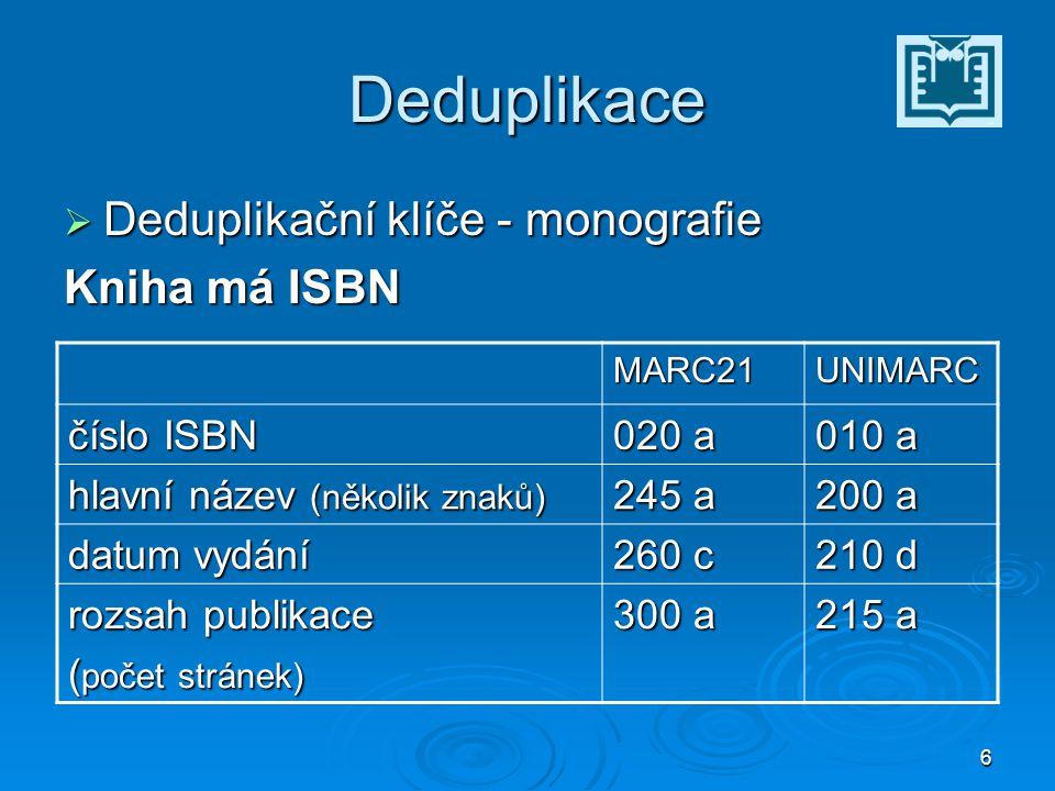 6 Deduplikace  Deduplikační klíče - monografie Kniha má ISBN MARC21UNIMARC číslo ISBN 020 a 010 a hlavní název (několik znaků) 245 a 200 a datum vydání 260 c 210 d rozsah publikace ( počet stránek) 300 a 215 a