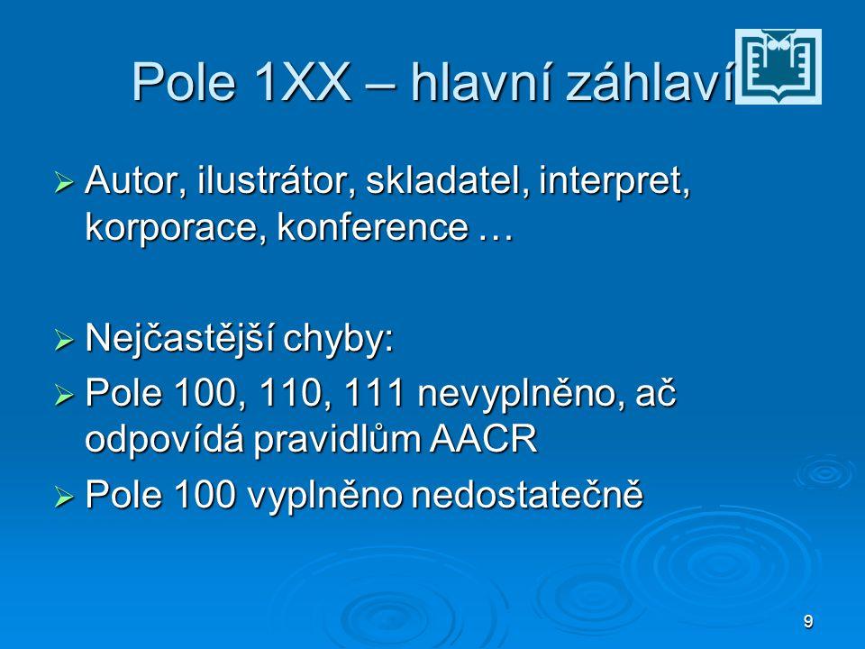 9 Pole 1XX – hlavní záhlaví  Autor, ilustrátor, skladatel, interpret, korporace, konference …  Nejčastější chyby:  Pole 100, 110, 111 nevyplněno, ač odpovídá pravidlům AACR  Pole 100 vyplněno nedostatečně