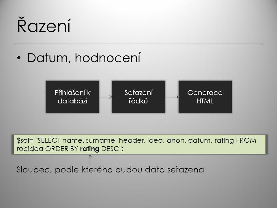 Řazení Datum, hodnocení Přihlášení k databázi Seřazení řádků Generace HTML $sql= SELECT name, surname, header, idea, anon, datum, rating FROM rocidea ORDER BY rating DESC ; Sloupec, podle kterého budou data seřazena