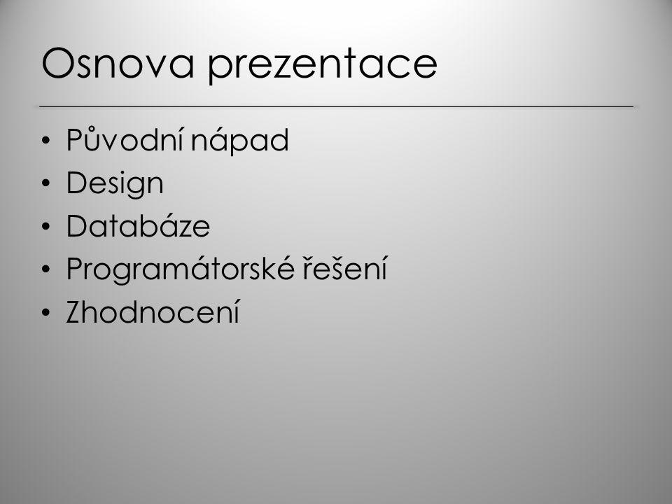 Osnova prezentace Původní nápad Design Databáze Programátorské řešení Zhodnocení