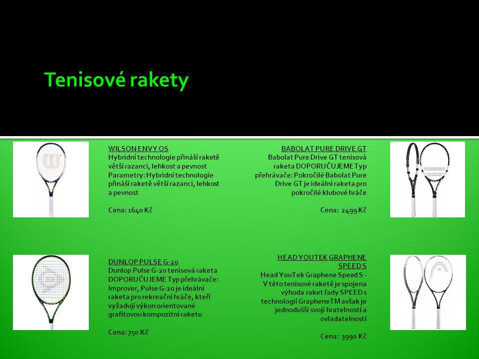 WILSON ENVY OS Hybridní technologie přináší raketě větší razanci, lehkost a pevnost Parametry: Hybridní technologie přináší raketě větší razanci, lehkost a pevnost Cena: 1640 Kč DUNLOP PULSE G-20 Dunlop Pulse G-20 tenisová raketa DOPORUČUJEME Typ přehrávače: Improver, Pulse G-20 je ideální raketa pro rekreační hráče, kteří vyžadují výkon orientované grafitovou kompozitní raketu Cena: 750 Kč BABOLAT PURE DRIVE GT Babolat Pure Drive GT tenisová raketa DOPORUČUJEME Typ přehrávače: Pokročilé Babolat Pure Drive GT je ideální raketa pro pokročilé klubové hráče Cena: 2499 Kč HEAD YOUTEK GRAPHENE SPEED S Head YouTek Graphene Speed S - V této tenisové raketě je spojena výhoda raket řady SPEED s technologií GrapheneTM avšak je jednodušší svojí hratelností a ovladatelností Cena: 3990 Kč