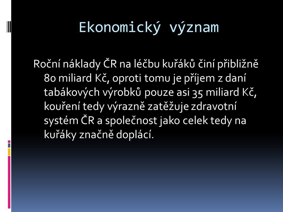 Ekonomický význam Roční náklady ČR na léčbu kuřáků činí přibližně 80 miliard Kč, oproti tomu je příjem z daní tabákových výrobků pouze asi 35 miliard